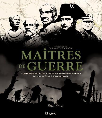 MAITRES DE GUERRE -  DE GRANDES BATAILLES MENES PAR DE GRANDS HOMMES