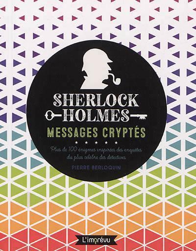 SHERLOCK HOLMES : MESSAGES CRYPTES, PLUS DE 100 ENIGMES INSPIREES DES ENQUETES DU PLUS CELEBRES DES
