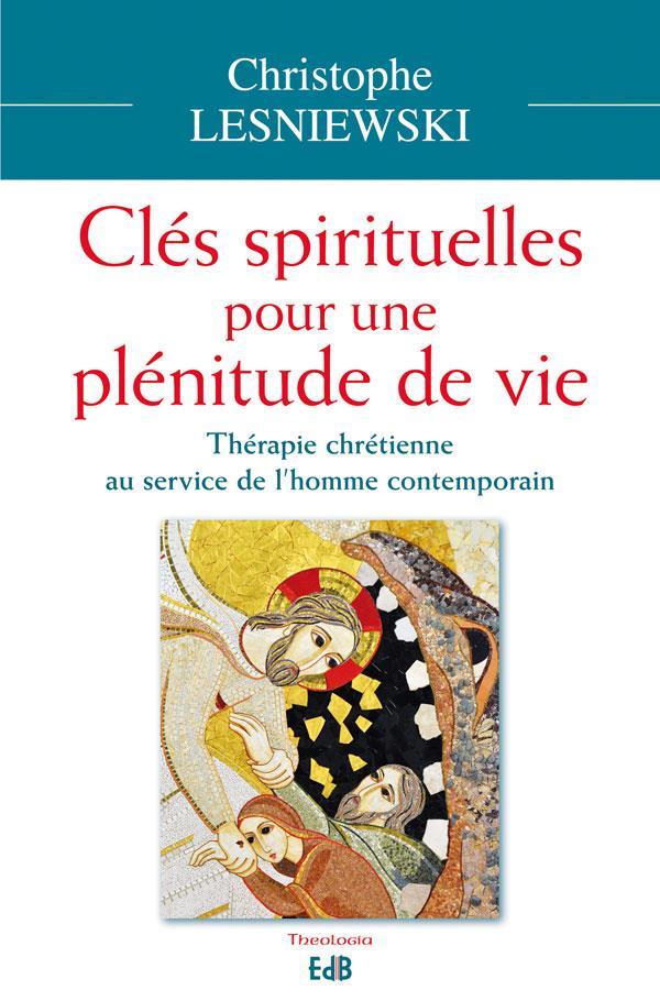 LES CLES SPIRITUELLES POUR UNE PLENITUDE DE VIE. THERAPIE CHRETIENNE AU SERVICE DE L'HOMME CONTEMPOR