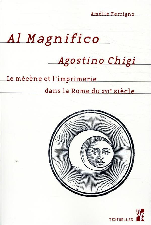 AL MAGNIFICO AGOSTINO CHIGI - LE MECENE ET L'IMPRIMERIE DANS LA ROME DU XVIE SIECLE