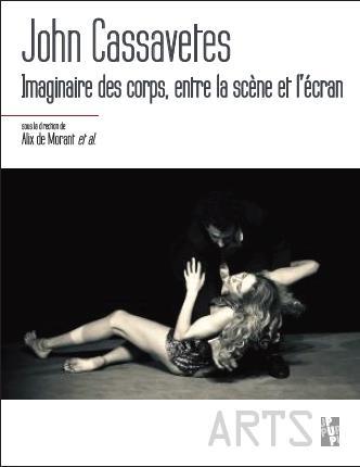 JOHN CASSAVETES - IMAGINAIRE DES CORPS, ENTRE LA SCENE ET L ECRAN