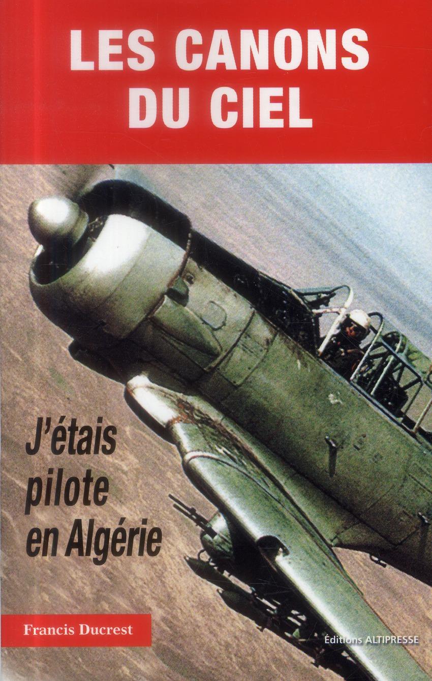 LES CANONS DU CIEL. J'ETAIS PILOTE EN ALGERIE