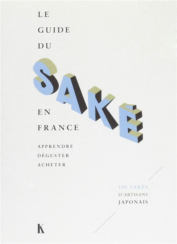 LE GUIDE DU SAKE EN FRANCE - APPRENDRE, DEGUSTER, ACHETER