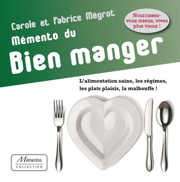 MEMENTO DU BIEN MANGER - L'ALIMENTATION SAINE, LES REGIMES, LES PLATS PLAISIR, LA MALBOUFFE !