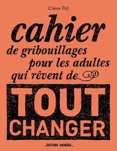 CAHIER DE GRIBOUILLAGES POUR LES ADULTES QUI REVENT DE TOUT CHANGER