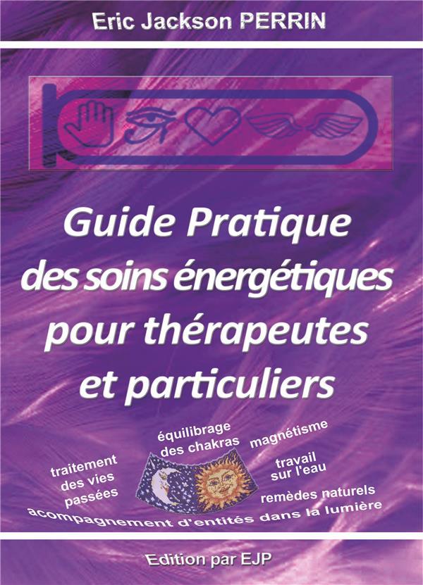 GUIDE PRATIQUE DES SOINS ENERGETIQUES POUR THERAPEUTES ET PARTICULIERS