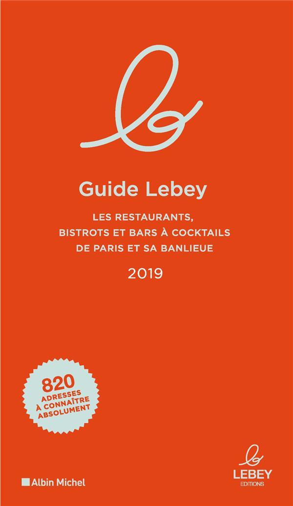 LE GUIDE LEBEY 2019 - LES RESTAURANTS, BISTROTS ET BARS A COCKTAILS DE PARIS ET SA BANLIEUE 2019