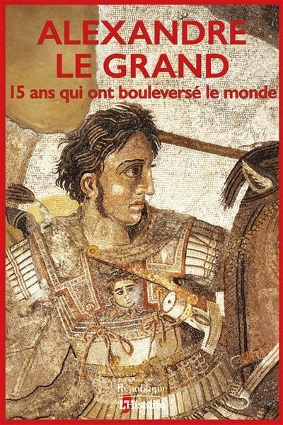 ALEXANDRE LE GRAND, 15 ANS QUI ONT BOULEVERSE LE MONDE