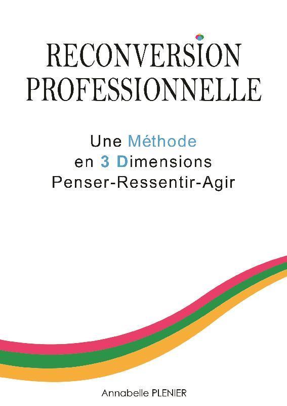 RECONVERSION PROFESSIONNELLE UNE METHODE EN 3 DIMENSIONS PENSER - RESSENTIR - AGIR