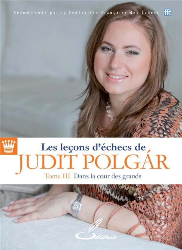 LES LECONS D'ECHECS DE JUDIT POLGAR - TOME III - DANS LA COUR DES GRANDS