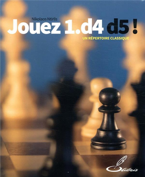 JOUEZ 1.D4 D5 ! - UN REPERTOIRE CLASSIQUE