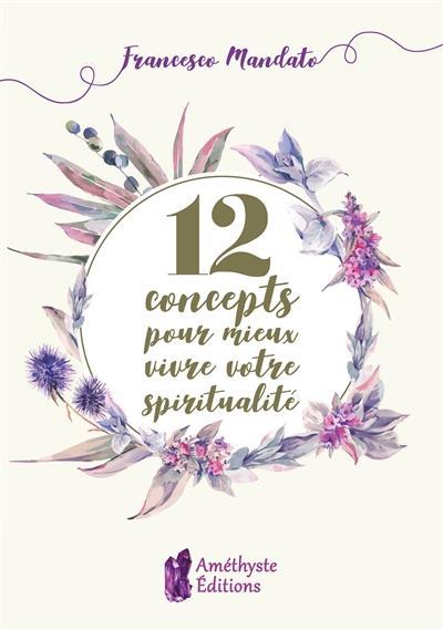 12 CONCEPTS POUR MIEUX VIVRE VOTRE SPIRITUALITE