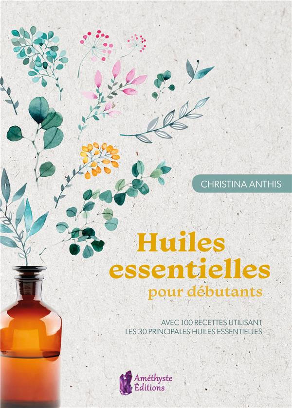 HUILES ESSENTIELLES POUR DEBUTANTS - AVEC 100 RECETTES UTILISANT LES 30 PRINCIPALES HUILES ESSENTIEL