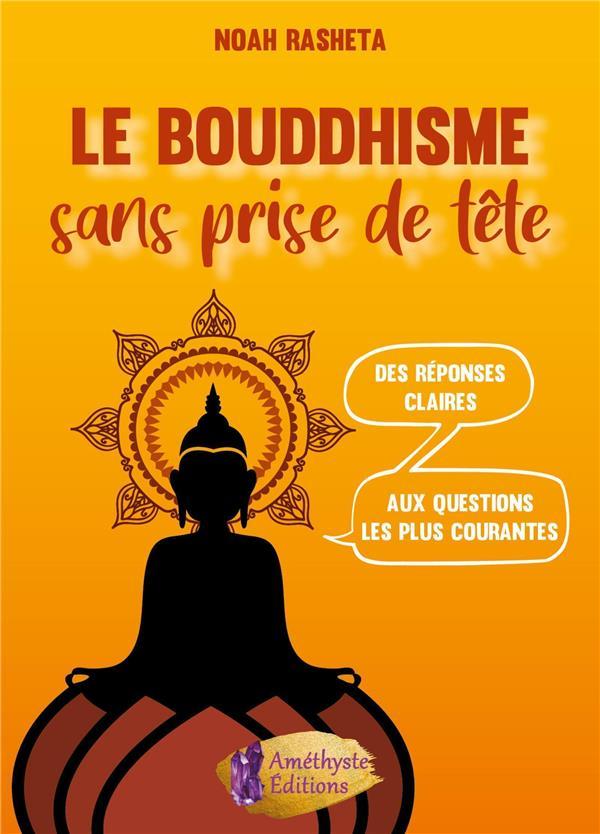 LE BOUDDHISME SANS PRISE DE TETE - DES REPONSES CLAIRES AUX QUESTIONS LES PLUS COURANTES