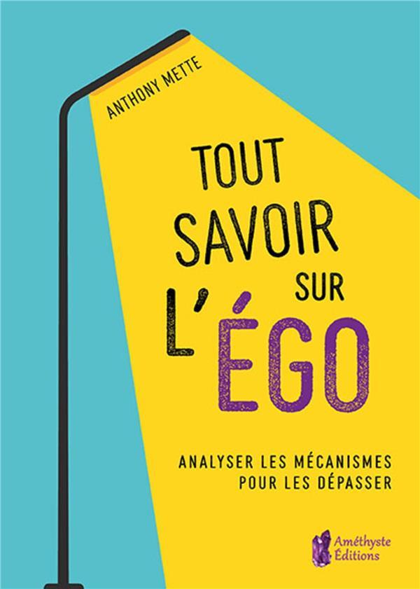 TOUT SAVOIR SUR L'EGO - ANALYSER LES MECANISMES POUR LES DEPASSER