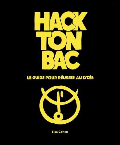 HACK TON BAC - LE GUIDE POUR REUSSIR AU LYCEE