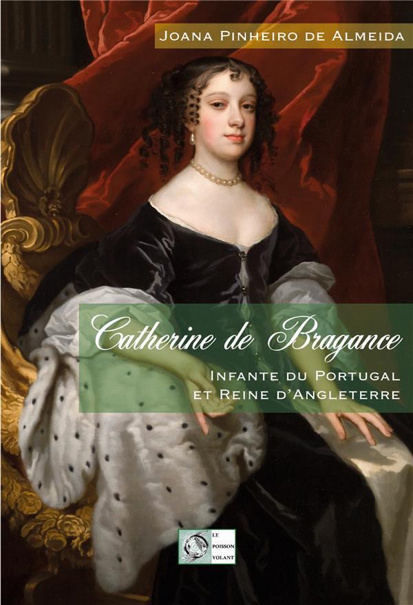 CATHERINE DE BRAGANCE - INFANTE DU PORTUGAL ET REINE D'ANGLETERRE