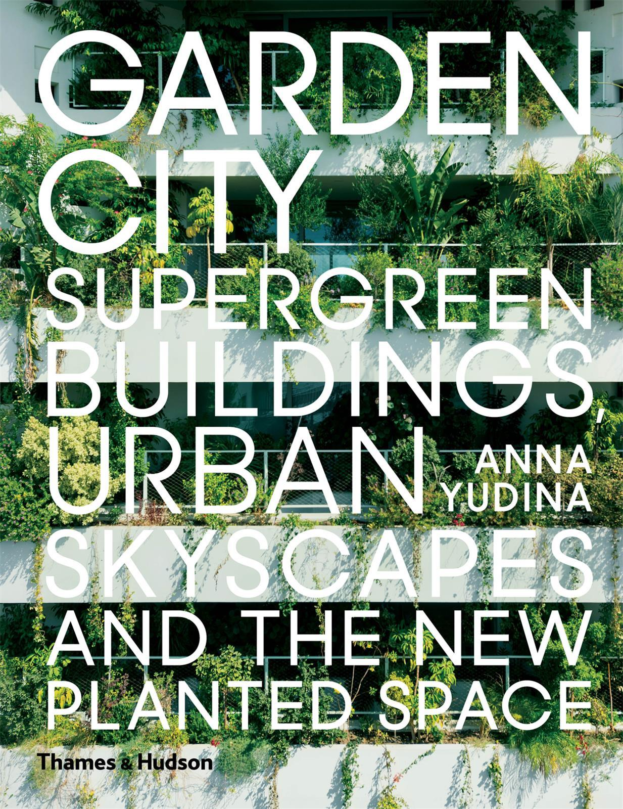 GARDEN CITY: SUPERGREEN BUILDINGS, URBAN SKYSCAPES AND THE NEW PLANTED SPACE /ANGLAIS
