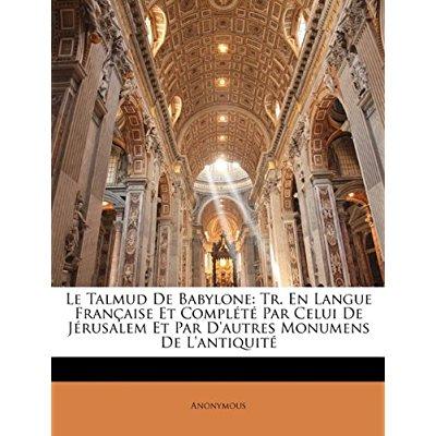 LE TALMUD DE BABYLONE: TR. EN LANGUE FRANCAISE ET COMPLETE PAR CELUI DE JERUSALEM ET PAR D'AUTRES