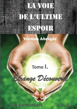 LA VOIE DE L'ULTIME ESPOIR - TOME I ETRANGE DECOUVERTE. VERSION ABREGEE