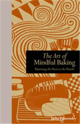 THE ART OF MINDFUL BAKING MEDITATIONS ON THE JOYS OF MAKING BREAD /ANGLAIS