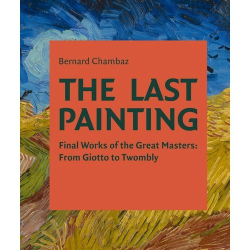 THE LAST PAINTING FINAL WORKS OF THE GREAT MASTERS /ANGLAIS