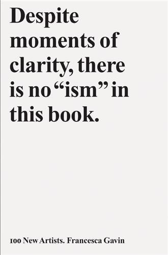 "100 NEW ARTISTS - DESPITE MOMENTS OF CLARITY, THERE IS NO ""ISM"" IN THIS BOOK /ANGLAIS"