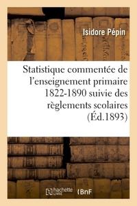 STATISTIQUE COMMENTEE DE L'ENSEIGNEMENT PRIMAIRE 1822-1890 : SUIVIE DES REGLEMENTS SCOLAIRES