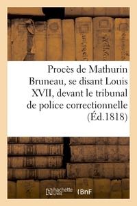 PROCES DE MATHURIN BRUNEAU, SE DISANT LOUIS XVII, PAR-DEVANT LE TRIBUNAL DE POLICE CORRECTIONNELLE