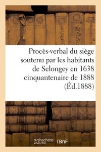 PROCES-VERBAL DU SIEGE SOUTENU PAR LES HABITANTS DE SELONGEY EN 1638  CINQUANTENAIRE DE 1888