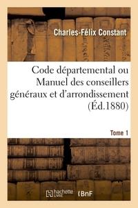 CODE DEPARTEMENTAL OU MANUEL DES CONSEILLERS GENERAUX ET D'ARRONDISSEMENT. TOME 1