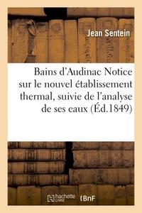 BAINS D'AUDINAC NOTICE SUR LE NOUVEL ETABLISSEMENT THERMAL, SUIVIE DE L'ANALYSE DE SES EAUX