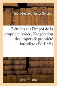 2 ETUDES SUR L'IMPOT DE LA PROPRIETE BOISEE, EXAGERATION DES IMPOTS FRAPPANT LA PROPRIETE FORESTIERE