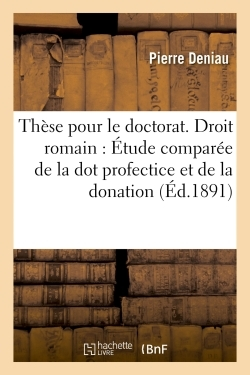 THESE POUR LE DOCTORAT. DROIT ROMAIN : ETUDE COMPAREE DE LA DOT PROFECTICE ET DE LA DONATION