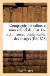 COMPAGNIE DES SALINES ET MINES DE SEL DE L'EST. LOI, ORDONNANCES ROYALES, CAHIER DES CHARGES, - CONT