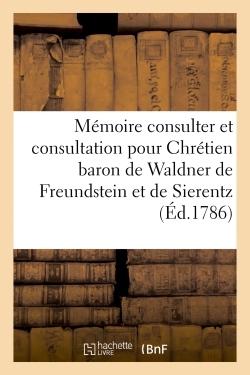 MEMOIRE A CONSULTER ET CONSULTATION POUR CHRETIEN BARON DE WALDNER DE FREUNDSTEIN ET DE SIERENTZ - M