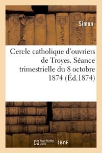 CERCLE CATHOLIQUE D'OUVRIERS DE TROYES. SEANCE TRIMESTRIELLE DU 18 OCTOBRE 1874