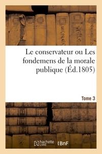 LE CONSERVATEUR OU LES FONDEMENS DE LA MORALE PUBLIQUE T03