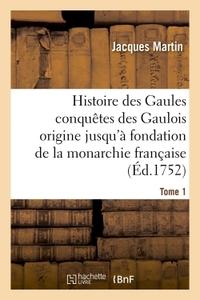 HISTOIRE DES GAULES ET DES CONQUETES DES GAULOIS DEPUIS LEUR ORIGINE T01 - JUSQU'A LA FONDATION DE L