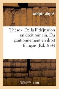 THESE POUR LE DOCTORAT. DE LA FIDEJUSSION EN DROIT ROMAIN. DU CAUTIONNEMENT EN DROIT FRANCAIS