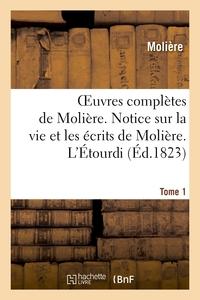 OEUVRES COMPLETES DE MOLIERE. TOME 1. NOTICE SUR LA VIE ET LES ECRITS DE MOLIERE. L'ETOURDI. - LE DE