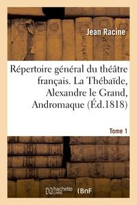 REPERTOIRE GENERAL DU THEATRE FRANCAIS. TOME 1. LA THEBAIDE, ALEXANDRE LE GRAND, ANDROMAQUE - , LES