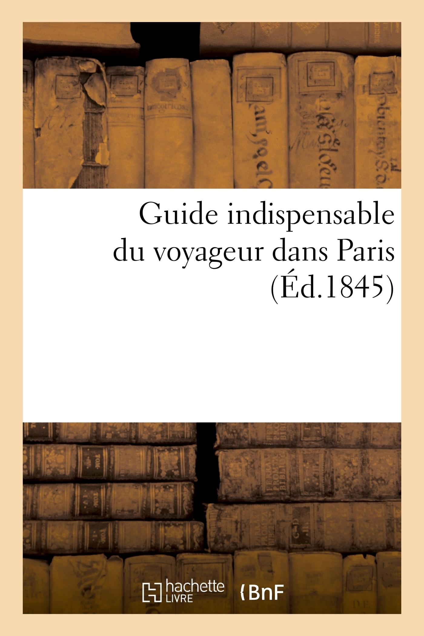 GUIDE INDISPENSABLE DU VOYAGEUR DANS PARIS - : CONTENANT LES NOMS DE TOUTES LES RUES ANCIENNES ET NO