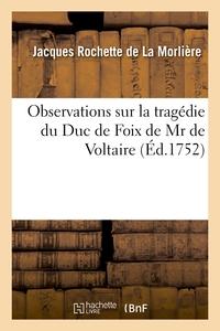 OBSERVATIONS SUR LA TRAGEDIE DU DUC DE FOIX DE MR DE VOLTAIRE. - REPRESENTEE POUR LA PREMIERE FOIS P