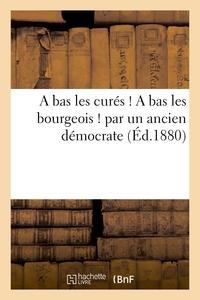 A BAS LES CURES ! A BAS LES BOURGEOIS ! PAR UN ANCIEN DEMOCRATE