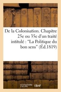 DE LA COLONISATION. CHAPITRE 25E OU 35E D'UN TRAITE INTITULE : 'LA POLITIQUE DU BON SENS'
