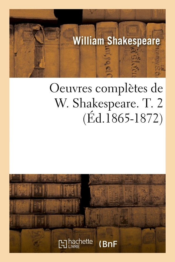 OEUVRES COMPLETES DE W. SHAKESPEARE. T. 2 (ED.1865-1872)