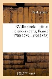 XVIIIE SIECLE : LETTRES, SCIENCES ET ARTS, FRANCE 1700-1789 (ED.1878)