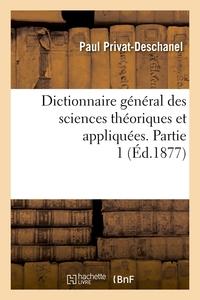 DICTIONNAIRE GENERAL DES SCIENCES THEORIQUES ET APPLIQUEES. PARTIE 1 (ED.1877)