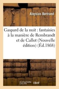 GASPARD DE LA NUIT : FANTAISIES A LA MANIERE DE REMBRANDT ET DE CALLOT (NOUVELLE EDITION) (ED.1868)